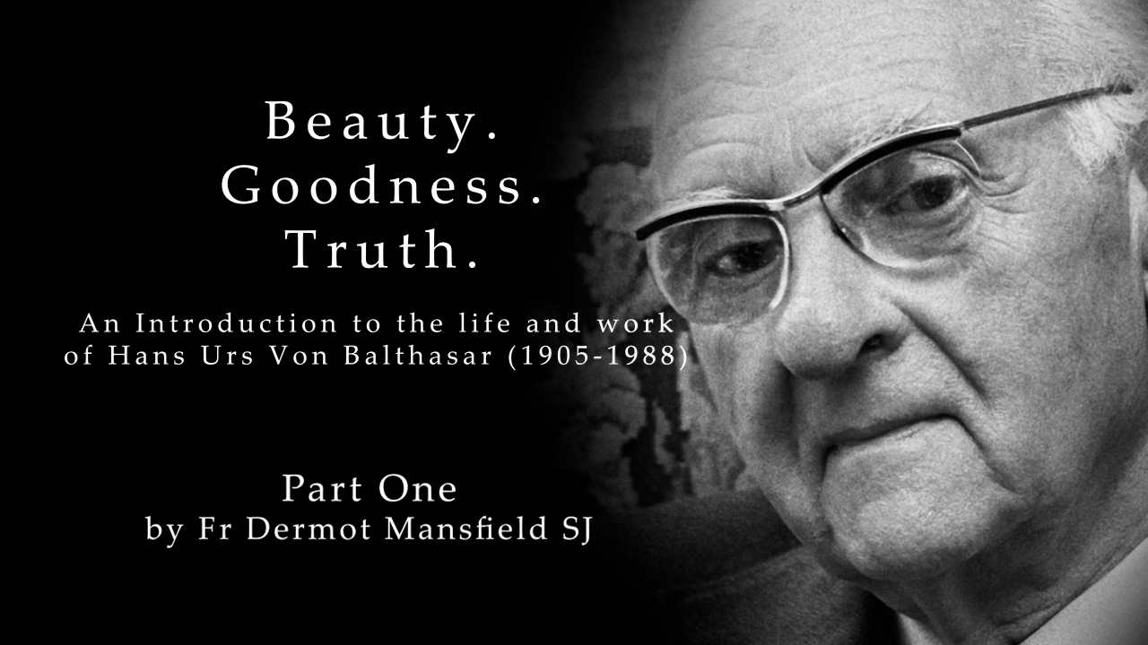 Beauty. Goodness. Truth.  An Introduction to the life and works of Hans Urs von Balthasar (1905 – 1988)  Part 1