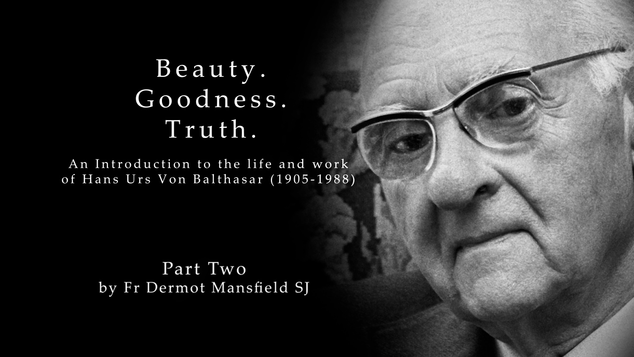 Beauty. Goodness. Truth.  An Introduction to the life and works of Hans Urs von Balthasar (1905 – 1988)  Part 2